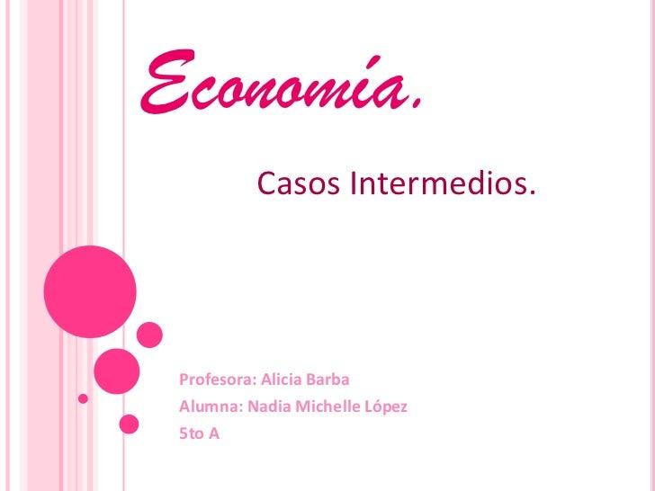 Economía.<br />Casos Intermedios. <br />Profesora: Alicia Barba <br />Alumna: Nadia Michelle López <br />5to A<br />
