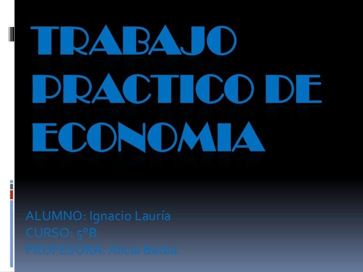 TRABAJOPRACTICO DEECONOMIAALUMNO: Ignacio LauríaCURSO: 5°BPROFESORA: Alicia Barba