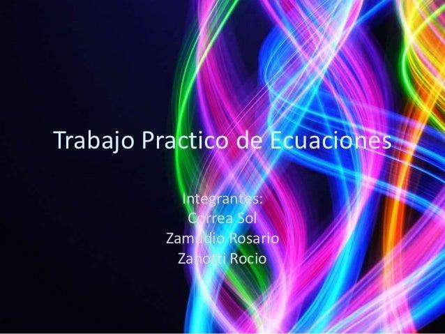 Trabajo Practico de Ecuaciones            Integrantes:             Correa Sol         Zamudio Rosario           Zanotti Ro...
