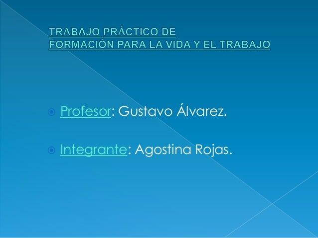  Profesor: Gustavo Álvarez.   Integrante: Agostina Rojas.