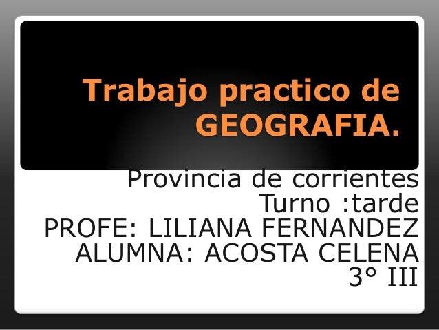 Trabajo practico de GEOGRAFIA. Provincia de corrientes Turno :tarde PROFE: LILIANA FERNANDEZ ALUMNA: ACOSTA CELENA 3° III