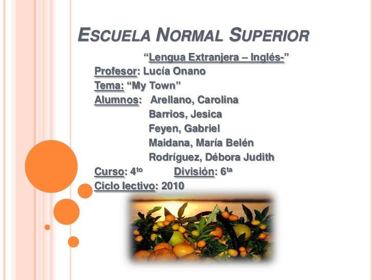 """ESCUELA NORMAL SUPERIOR            """"Lengua Extranjera – Inglés-"""" Profesor: Lucía Onano Tema: """"My Town"""" Alumnos: Arellano, ..."""