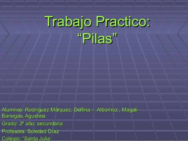 """Trabajo Practico:Trabajo Practico:""""Pilas""""""""Pilas""""Alumnos: Rodríguez Márquez, Delfina – Albornoz , Magali-Alumnos: Rodríguez..."""