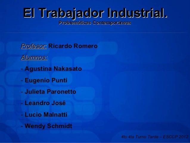 El Trabajador Industrial.             Problemáticas ContemporáneasProfesor: Ricardo RomeroAlumnos:- Agustina Nakasato- Eug...