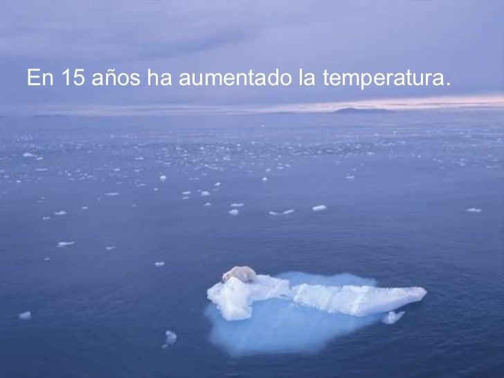 En 15 años ha aumentado la temperatura.