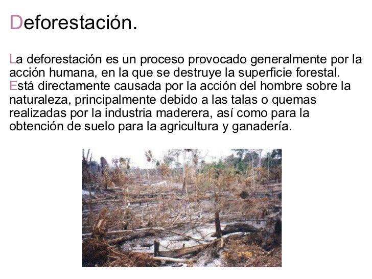 D eforestación. <ul><li>L a deforestación es un proceso provocado generalmente por la acción humana, en la que se destruye...