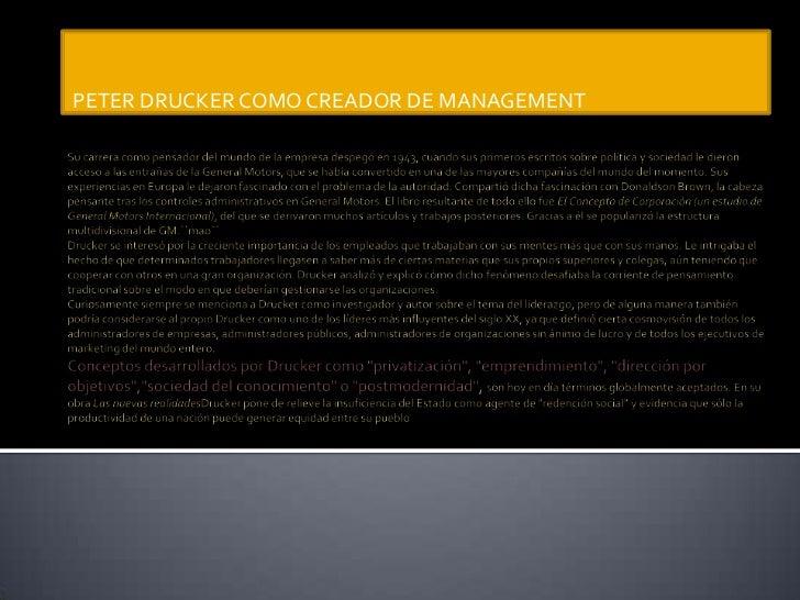 PETER DRUCKER COMO CREADOR DE MANAGEMENT<br />Su carrera como pensador del mundo de la empresa despegó en 1943, cuando sus...