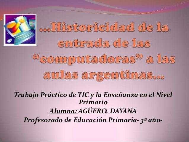 Trabajo Práctico de TIC y la Enseñanza en el Nivel                    Primario           Alumna: AGÜERO, DAYANA   Profesor...