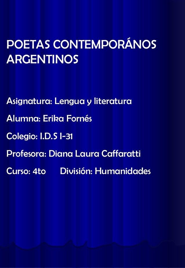POETAS CONTEMPORÁNOS ARGENTINOS Asignatura: Lengua y literatura Alumna: Erika Fornés Colegio: I.D.S I-31 Profesora: Diana ...