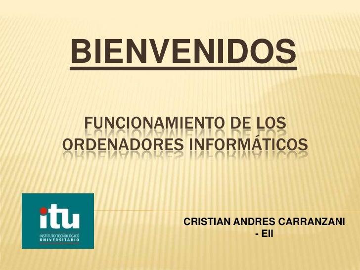 BIENVENIDOS  FUNCIONAMIENTO DE LOSORDENADORES INFORMÁTICOS           CRISTIAN ANDRES CARRANZANI                       - EII