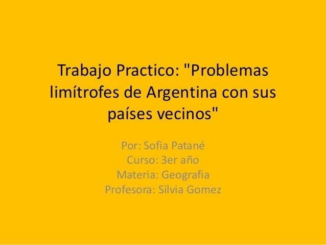"""Trabajo Practico: """"Problemas limítrofes de Argentina con sus países vecinos"""" Por: Sofia Patané Curso: 3er año Materia: Geo..."""