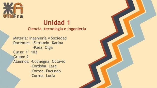 Unidad 1 Ciencia, tecnología e ingeniería Materia: Ingeniería y Sociedad Docentes: -Ferrando, Karina -Paez, Olga Curso: 1°...