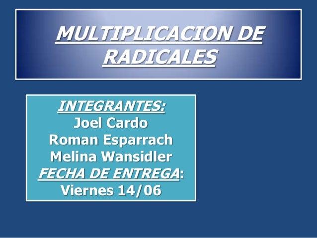 MULTIPLICACION DERADICALESINTEGRANTES:Joel CardoRoman EsparrachMelina WansidlerFECHA DE ENTREGA:Viernes 14/06