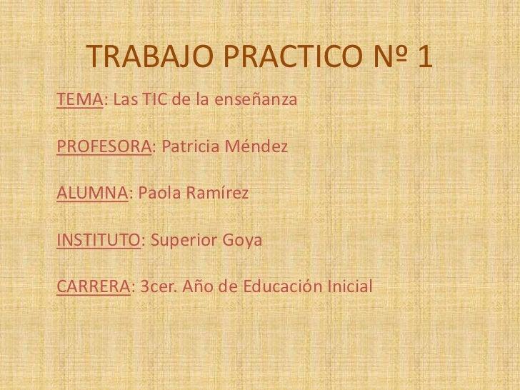 TRABAJO PRACTICO Nº 1TEMA: Las TIC de la enseñanzaPROFESORA: Patricia MéndezALUMNA: Paola RamírezINSTITUTO: Superior GoyaC...