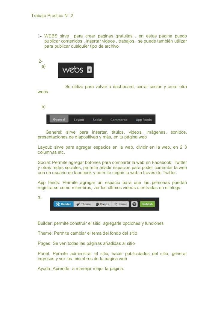 Trabajo Practico N° 2   1- WEBS sirve para crear paginas gratuitas , en estas pagina puedo      publicar contenidos , inse...