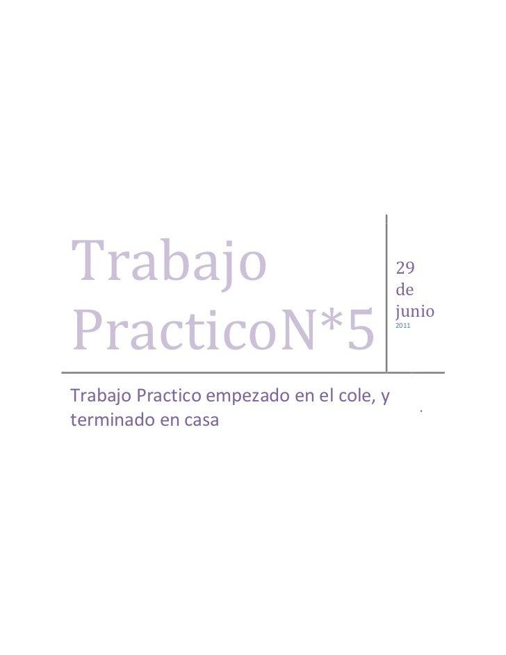Trabajo PracticoN*529 de junio2011Trabajo Practico empezado en el cole, y terminado en casa.<br />Trabajo Practico N°5<br ...