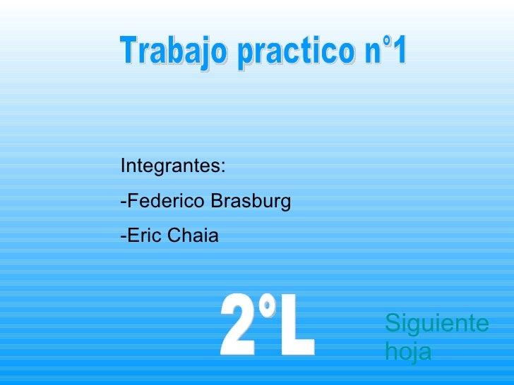 Trabajo practico n°1 Integrantes: -Federico Brasburg -Eric Chaia 2°L Siguiente hoja