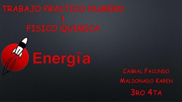 TRABAJO PRACTICO NUMERO 1 FISICO QUIMICA CABRAL FACUNDO MALDONADO KAREN 3RO 4TA