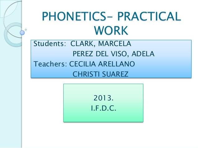 PHONETICS- PRACTICAL WORK Students: CLARK, MARCELA PEREZ DEL VISO, ADELA Teachers: CECILIA ARELLANO CHRISTI SUAREZ 2013. I...