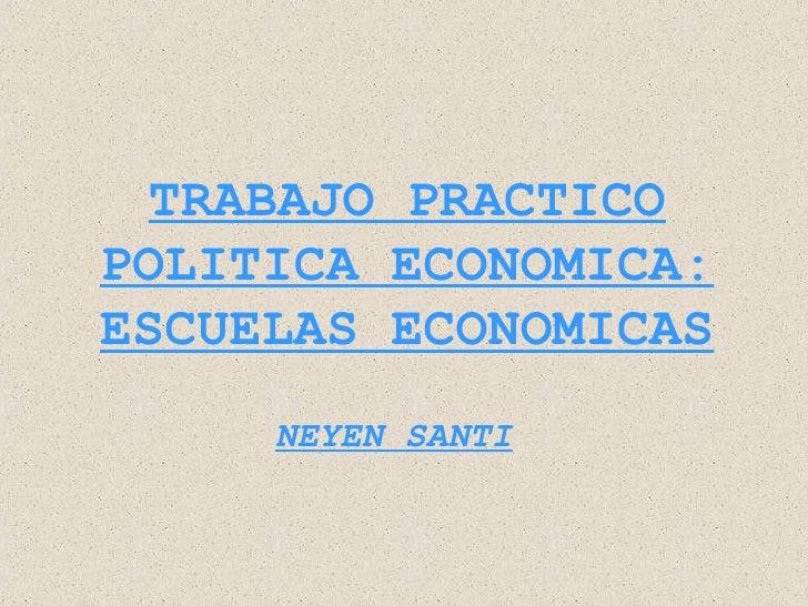 TRABAJO PRACTICOPOLITICA ECONOMICA:ESCUELAS ECONOMICAS     NEYEN SANTI