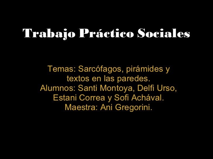 Trabajo Práctico Sociales Temas:Sarcófagos,pirámidesy textos en las paredes. Alumnos: Santi Montoya, Delfi Urso, Estani...