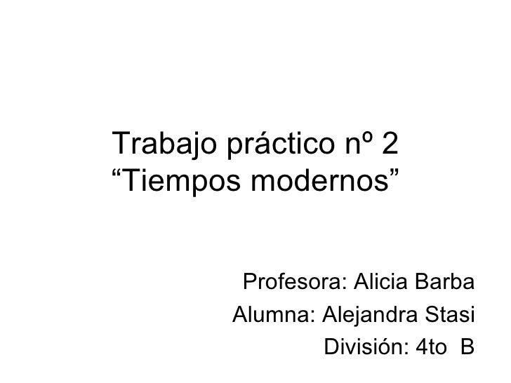 """Trabajo práctico nº 2""""Tiempos modernos""""         Profesora: Alicia Barba        Alumna: Alejandra Stasi                Divi..."""
