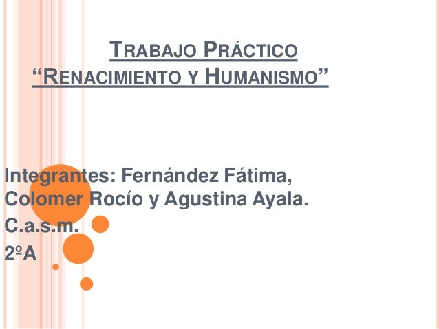"""TRABAJO PRÁCTICO """"RENACIMIENTO Y HUMANISMO"""" Integrantes: Fernández Fátima, Colomer Rocío y Agustina Ayala. C.a.s.m. 2ºA"""