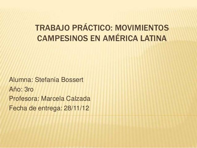 TRABAJO PRÁCTICO: MOVIMIENTOS        CAMPESINOS EN AMÉRICA LATINAAlumna: Stefanía BossertAño: 3roProfesora: Marcela Calzad...