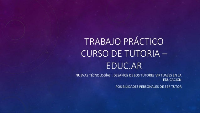 TRABAJO PRÁCTICO CURSO DE TUTORIA – EDUC.AR NUEVAS TÉCNOLOGÍAS : DESAFÍOS DE LOS TUTORES VIRTUALES EN LA EDUCACIÓN POSIBIL...