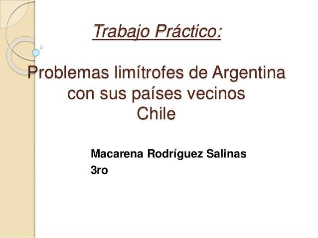 Trabajo Práctico: Problemas limítrofes de Argentina con sus países vecinos Chile Macarena Rodríguez Salinas 3ro