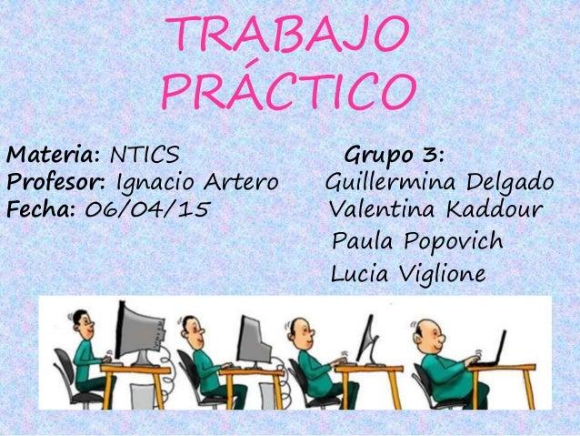 TRABAJO PRÁCTICO Materia: NTICS Grupo 3: Profesor: Ignacio Artero Guillermina Delgado Fecha: 06/04/15 Valentina Kaddour Pa...