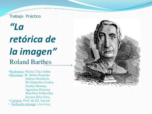 """Trabajo Práctico """"La retórica de la imagen"""" Roland Barthes •Profesora: María Clara Sabat •Alumnas: M. Belén Bautista Julie..."""
