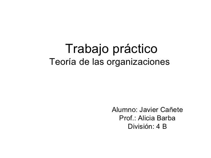 Trabajo prácticoTeoría de las organizaciones              Alumno: Javier Cañete                Prof.: Alicia Barba        ...