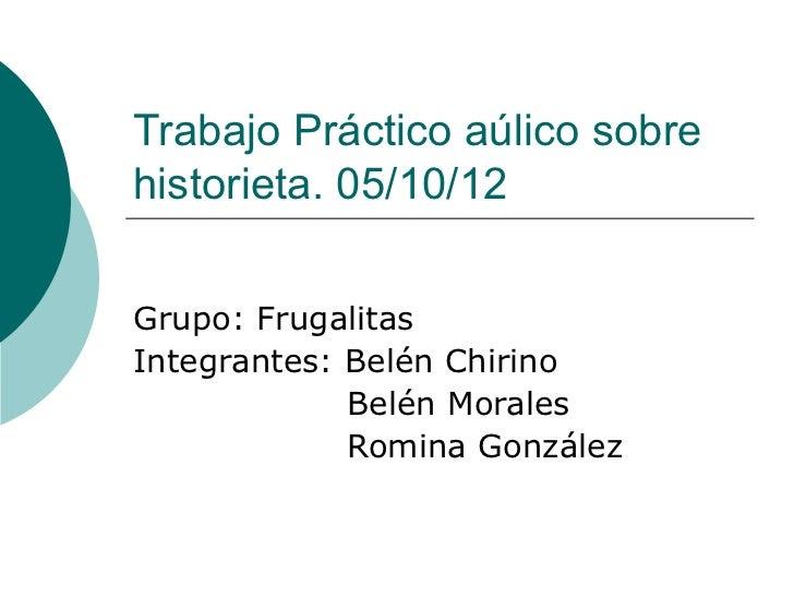 Trabajo Práctico aúlico sobrehistorieta. 05/10/12Grupo: FrugalitasIntegrantes: Belén Chirino             Belén Morales    ...