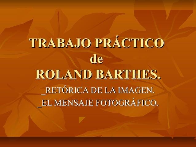 TRABAJO PRÁCTICO de ROLAND BARTHES. _RETÓRICA DE LA IMAGEN. _EL MENSAJE FOTOGRÁFICO.