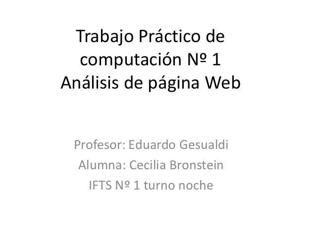 Trabajo Práctico de computación Nº 1 Análisis de página Web Profesor: Eduardo Gesualdi Alumna: Cecilia Bronstein IFTS Nº 1...