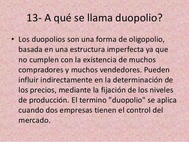 13- A qué se llama duopolio? • Los duopolios son una forma de oligopolio, basada en una estructura imperfecta ya que no cu...