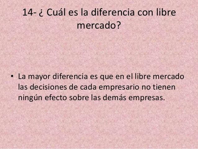 14- ¿ Cuál es la diferencia con libre mercado? • La mayor diferencia es que en el libre mercado las decisiones de cada emp...