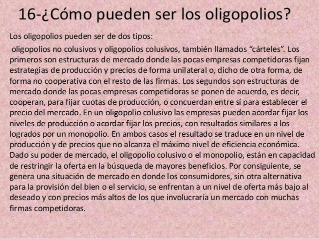 16-¿Cómo pueden ser los oligopolios? Los oligopolios pueden ser de dos tipos: oligopolios no colusivos y oligopolios colus...