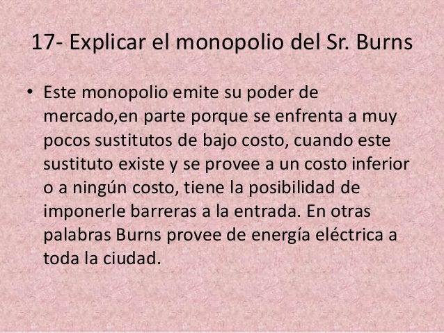 17- Explicar el monopolio del Sr. Burns • Este monopolio emite su poder de mercado,en parte porque se enfrenta a muy pocos...