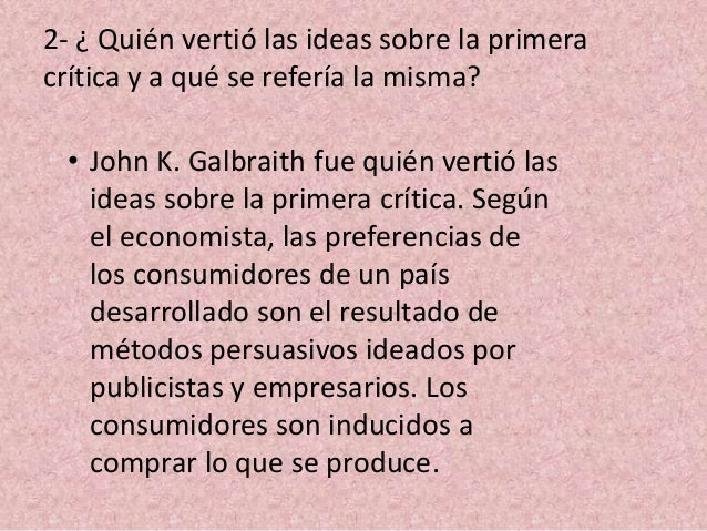 2- ¿ Quién vertió las ideas sobre la primera crítica y a qué se refería la misma? • John K. Galbraith fue quién vertió las...