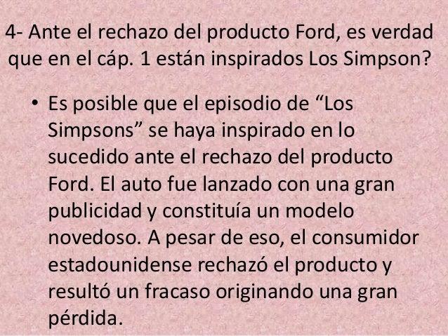 4- Ante el rechazo del producto Ford, es verdad que en el cáp. 1 están inspirados Los Simpson? • Es posible que el episodi...