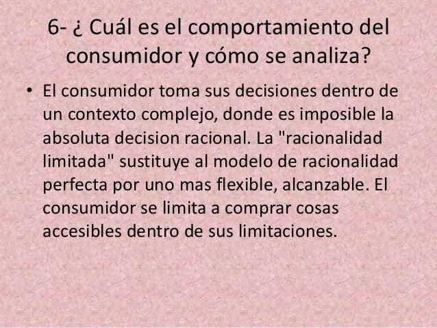6- ¿ Cuál es el comportamiento del consumidor y cómo se analiza? • El consumidor toma sus decisiones dentro de un contexto...