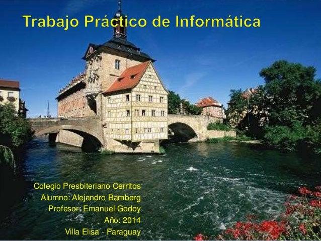 Colegio Presbiteriano Cerritos Alumno: Alejandro Bamberg Profesor: Emanuel Godoy Año: 2014 Villa Elisa - Paraguay