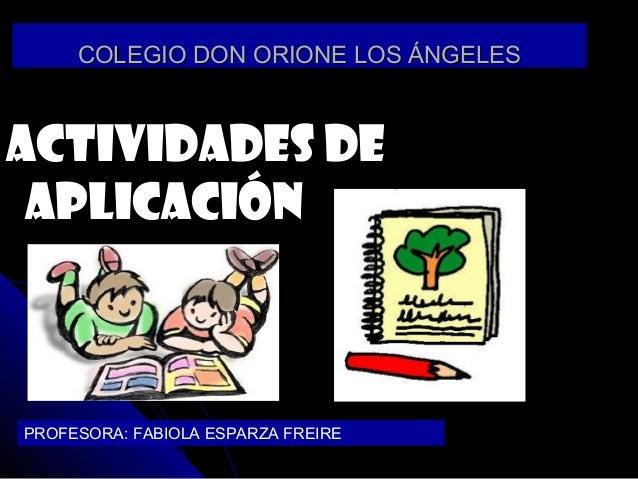 COLEGIO DON ORIONE LOS ÁNGELESCOLEGIO DON ORIONE LOS ÁNGELESACTIVIDADES DEACTIVIDADES DEAPLICACIÓNAPLICACIÓNPROFESORA: FAB...