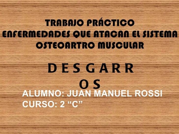 """TRABAJO PRÁCTICO ENFERMEDADES QUE ATACAN EL SISTEMA OSTEOARTRO MUSCULAR ALUMNO: JUAN MANUEL ROSSI CURSO: 2 """"C"""" DESGARROS"""