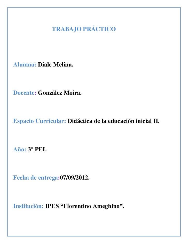 TRABAJO PRÁCTICOAlumna: Diale Melina.Docente: González Moira.Espacio Curricular: Didáctica de la educación inicial II.Año:...