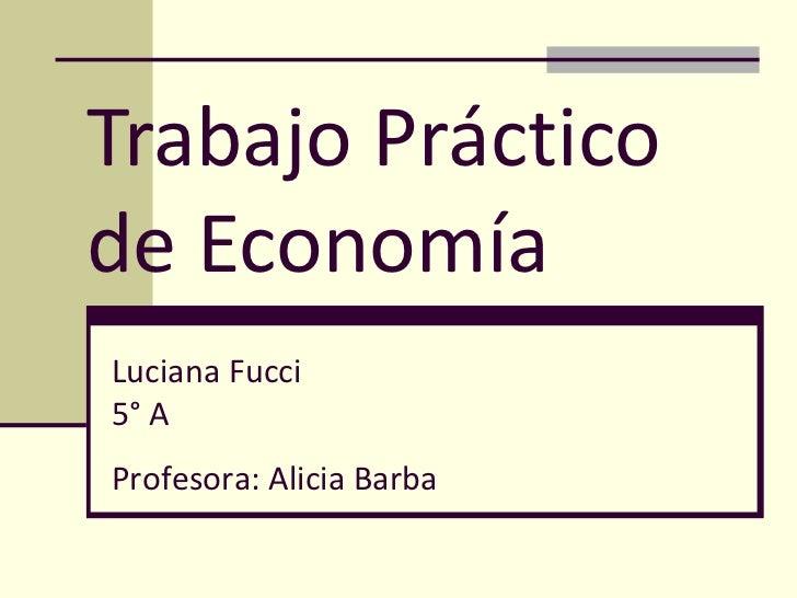 Trabajo Práctico de Economía  Luciana Fucci  5° A Profesora: Alicia Barba