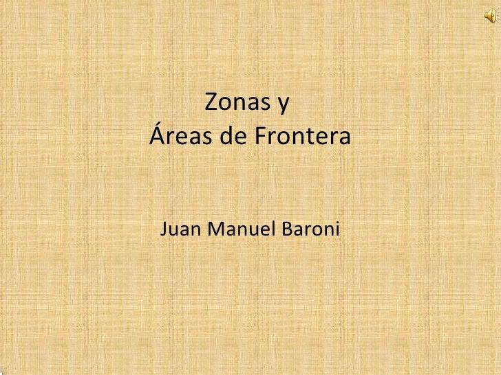 Zonas y  Áreas de Frontera Juan Manuel Baroni