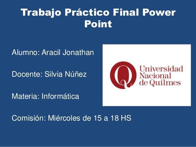 Trabajo Práctico Final Power Point Alumno: Aracil Jonathan Docente: Silvia Núñez Materia: Informática Comisión: Miércoles ...
